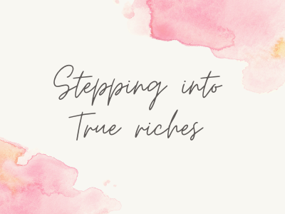 Stepping Into True Riches