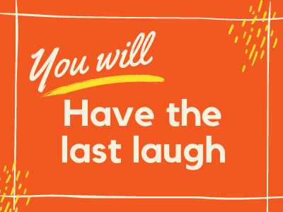 You will have the last laugh