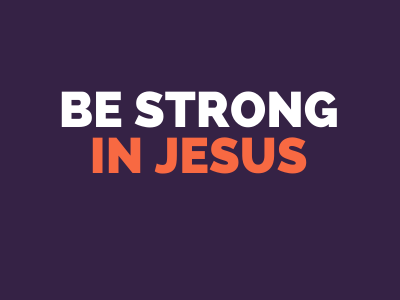 Be strong in Jesus