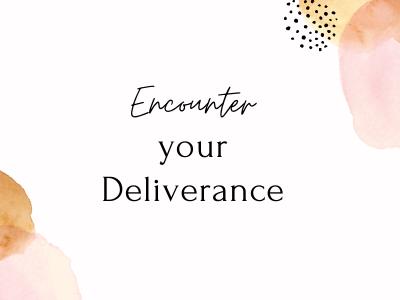 Encounter Your Deliverance