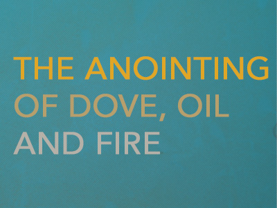 The Anointing Of Dove, Oil & Fire