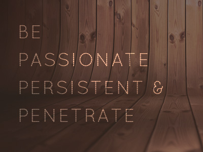 Be Passionate, Persistent And Penetrate