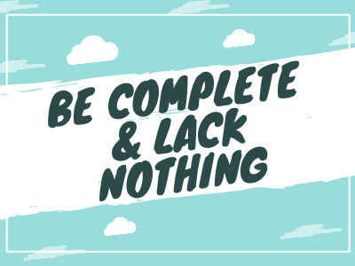 Be Complete & Lack Nothing