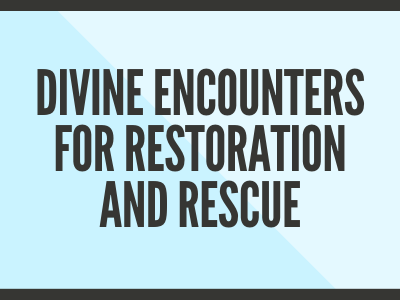 Divine Encounters for Restoration and Rescue
