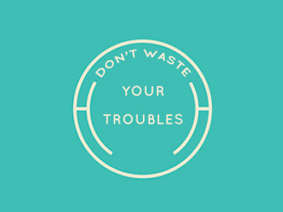 Don't Waste Your Troubles