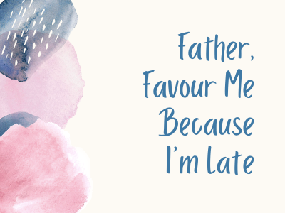 Father, Favour me because I am late