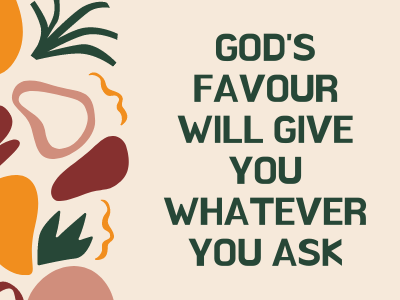 God's favour will give you whatever you ask
