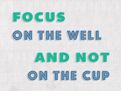 Focus On The Well And Not On The Cup