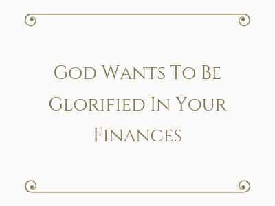 God Wants To Be Glorified In Your Finances