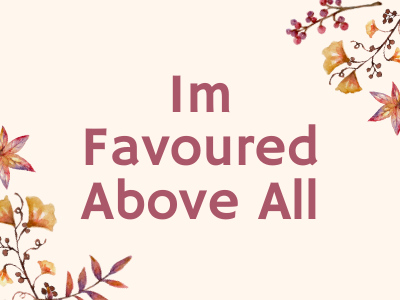 I am favoured above all