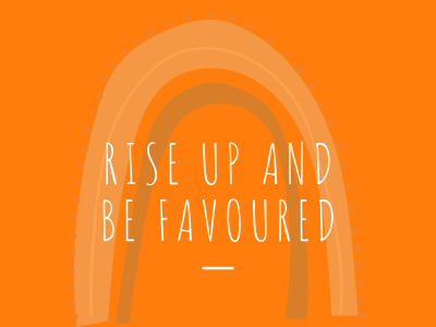 Rise up and be Favoured