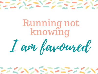 Running not knowing I am favoured