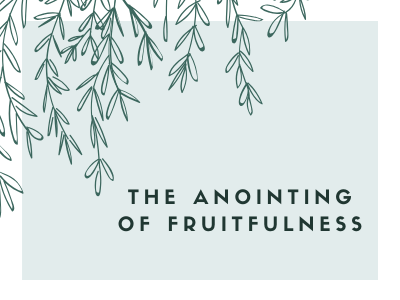 The Anointing Of  Fruitfulness